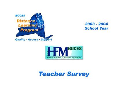 HFM Distance Learning Project Teacher Survey 2003 – 2004 School Year... BOCES Distance Learning Program Quality Access Support.