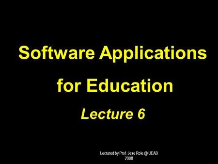 Software Applications for Education for Education Lecture 6 Lectured by Prof. Jese UEAB 2008.