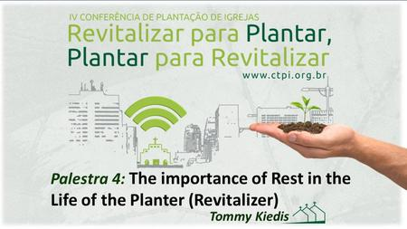 Palestra 4: The importance of Rest in the Life of the Planter (Revitalizer) Tommy Kiedis.