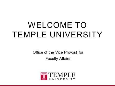 WELCOME TO TEMPLE UNIVERSITY Office of the Vice Provost for Faculty Affairs.