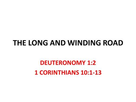 THE LONG AND WINDING ROAD DEUTERONOMY 1:2 1 CORINTHIANS 10:1-13.