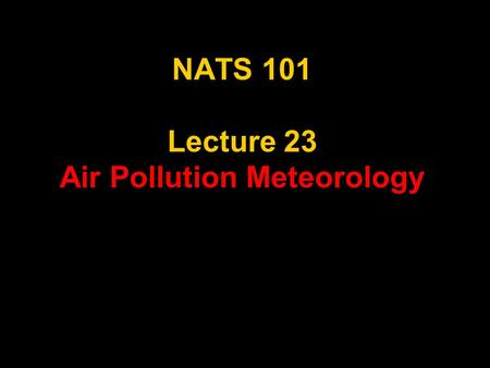 NATS 101 Lecture 23 <strong>Air</strong> <strong>Pollution</strong> Meteorology. AMS Glossary of Meteorology <strong>air</strong> <strong>pollution</strong>—The presence of substances in the atmosphere, particularly those.
