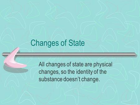 Changes of State All changes of state are physical changes, so the identity of the substance doesn't change.