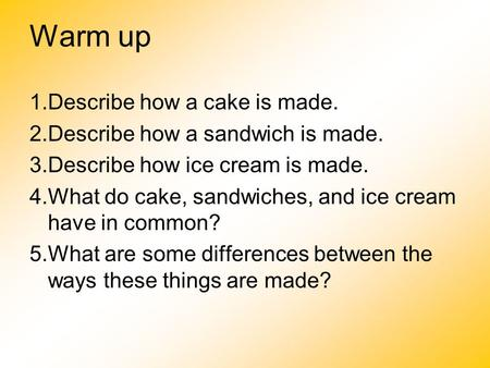 Warm up 1.Describe how a cake is made. 2.Describe how a sandwich is made. 3.Describe how ice cream is made. 4.What do cake, sandwiches, and ice cream have.