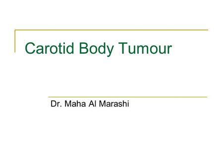 Carotid Body Tumour Dr. Maha Al Marashi. KM. 34 Female Elective admission for Right Carotid body tumour excision Had been referred initially to the vascular.