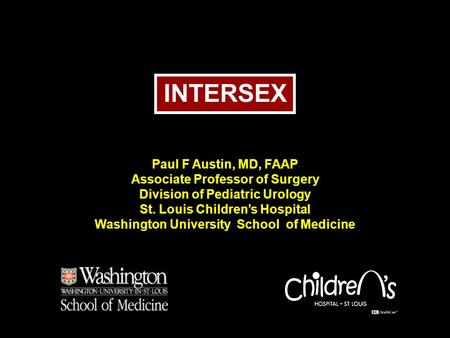 INTERSEX Paul F Austin, MD, FAAP Associate Professor of Surgery Division of Pediatric Urology St. Louis Children's Hospital Washington University School.