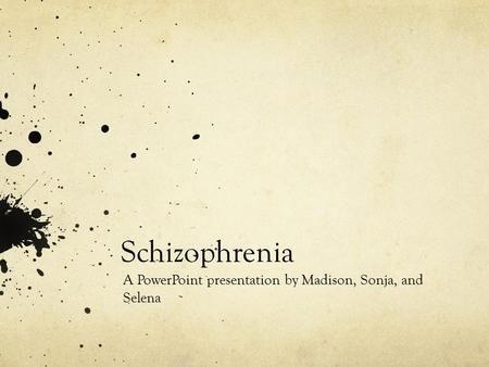 Schizophrenia A PowerPoint presentation by Madison, Sonja, and Selena.