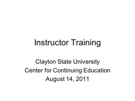 Instructor Training Clayton State University Center for Continuing Education August 14, 2011.