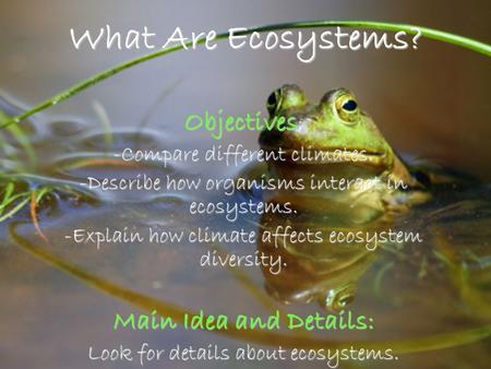 when different kinds of organisms interact Every ecosystem has a living (biotic) component, ie the organisms that live there ,  conditions in which an organisms live, such as landscape, climate and type of soil  the study of how living organisms interact with each other and with their.