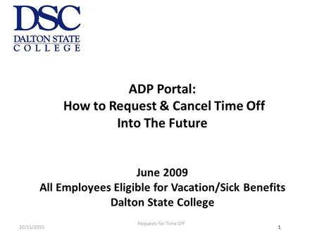 10/11/20151 ADP Portal: How to Request & Cancel Time Off Into The Future June 2009 All Employees Eligible for Vacation/Sick Benefits Dalton State College.