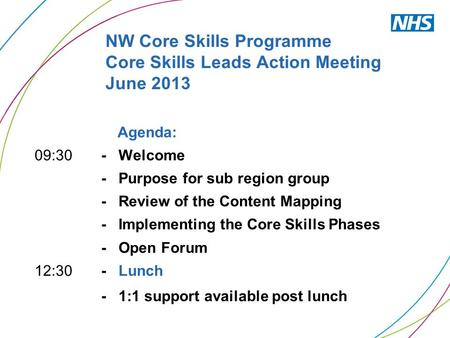 NW Core Skills Programme Core Skills Leads Action Meeting June 2013 Agenda: 09:30 - Welcome - Purpose for sub region group - Review of the Content Mapping.