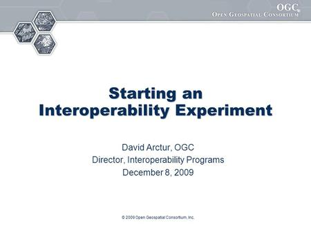 ® © 2009 Open Geospatial Consortium, Inc. Starting an Interoperability Experiment David Arctur, OGC Director, Interoperability Programs December 8, 2009.