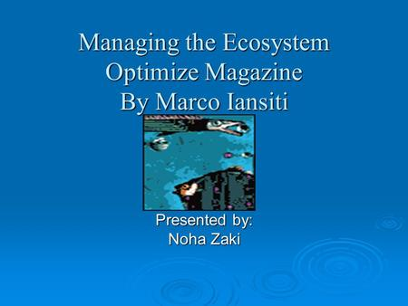 Managing the Ecosystem Optimize Magazine By Marco Iansiti Presented by: Noha Zaki.