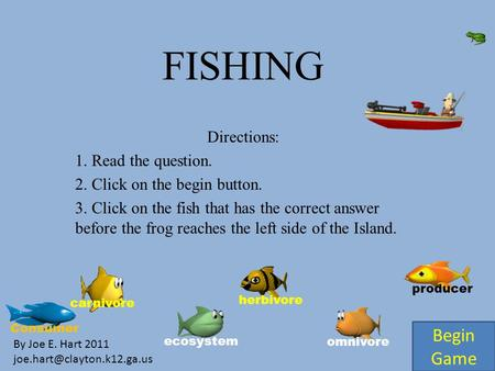FISHING Directions: 1. Read the question. 2. Click on the begin button. 3. Click on the fish that has the correct answer before the frog reaches the left.