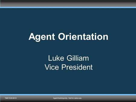 TMK1536 0610Agent training only. Not for sales use. Agent Orientation Luke Gilliam Vice President TMK1536 0610Agent training only. Not for sales use.