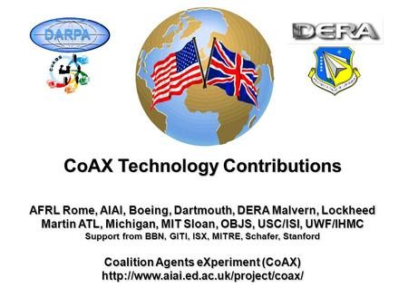CoAX Technology Contributions AFRL Rome, AIAI, Boeing, Dartmouth, DERA Malvern, Lockheed Martin ATL, Michigan, MIT Sloan, OBJS, USC/ISI, UWF/IHMC Support.
