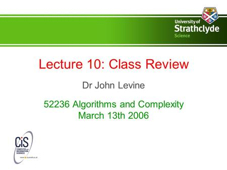 Lecture 10: Class Review Dr John Levine 52236 Algorithms and Complexity March 13th 2006.