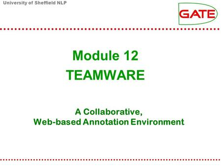 University of Sheffield NLP A Collaborative, Web-based Annotation Environment Module 12 TEAMWARE.