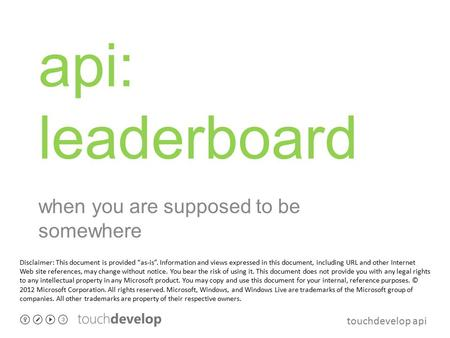 "Touchdevelop api api: leaderboard when you are supposed to be somewhere Disclaimer: This document is provided ""as-is"". Information and views expressed."