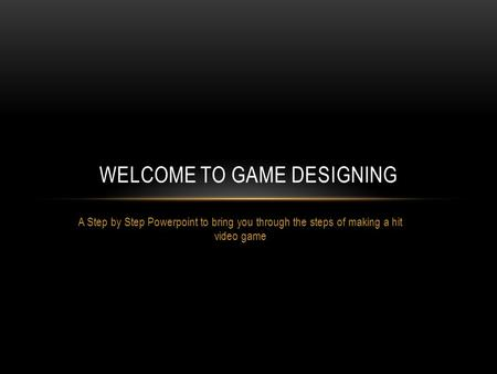 A Step by Step Powerpoint to bring you through the steps of making a hit video game WELCOME TO GAME DESIGNING.