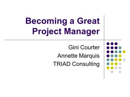 Becoming a Great Project Manager Gini Courter Annette Marquis TRIAD Consulting.