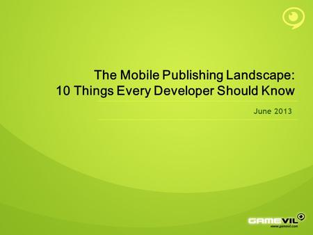 The Mobile Publishing Landscape: 10 Things Every Developer Should Know June 2013.