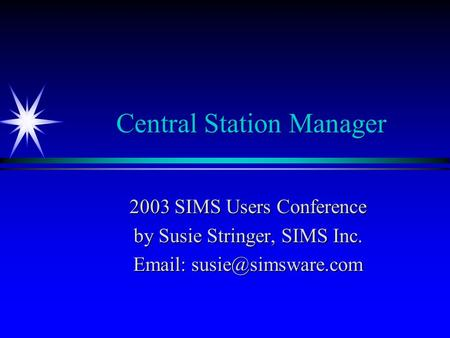 Central Station Manager 2003 SIMS Users Conference by Susie Stringer, SIMS Inc.