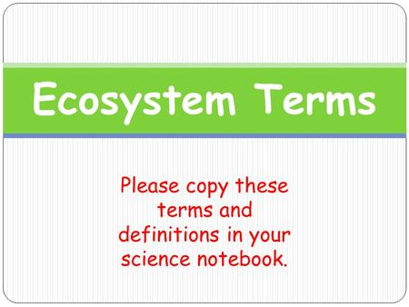 Ecosystem Terms Please copy these terms and definitions in your science notebook.