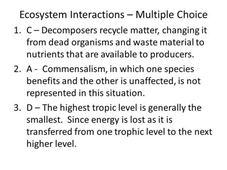Ecosystem Interactions – Multiple Choice 1.C – Decomposers recycle matter, changing it from dead organisms and waste material to nutrients that are available.