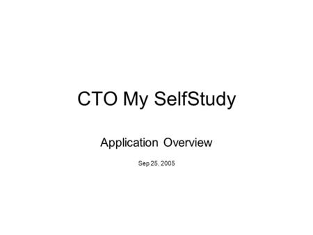 CTO My SelfStudy Application Overview Sep 25, 2005.