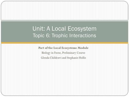 Part of the Local Ecosystems Module Biology in Focus, Preliminary Course Glenda Childrawi and Stephanie Hollis Unit: A Local Ecosystem Topic 6: Trophic.