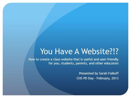 You Have A Website?!? How to create a class website that is useful and user-friendly for you, students, parents, and other educators Presented by Sarah.