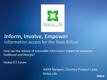 Nokia Internal Use Only Inform, Involve, Empower Information access for the Next Billion How can the release of actionable information impact on consumer.