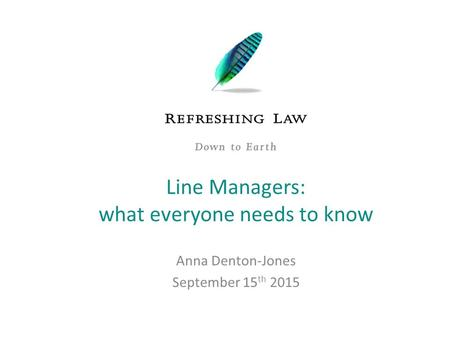 Anna Denton-Jones September 15 th 2015 Line Managers: what everyone needs to know.