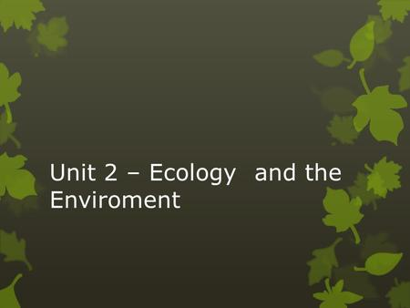 Unit 2 – Ecologyand the Enviroment. Levels of Organization in Ecology  atom  molecule  organelle  cell  tissue  organ  organ system  organism.