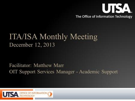 The Office of Information Technology ITA/ISA Monthly Meeting December 12, 2013 Facilitator: Matthew Marr OIT Support Services Manager - Academic Support.