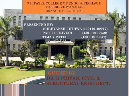 GUIDED BY: DR. K PRIYAN, CIVIL & STRUCTURAL ENGG DEPT. PRESENTED BY: SHREYANSH JETHWA (130110109017) PARTH TRIVEDI (130110109059) TEJAS PATEL (130110109037)