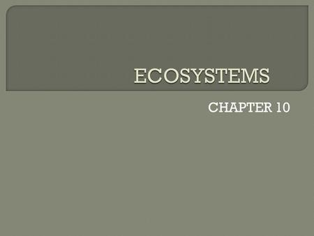 CHAPTER 10.  An ecosystem is all the living things and nonliving things in a given area  Examples of ecosystems: Forests, deserts, grasslands, rivers,