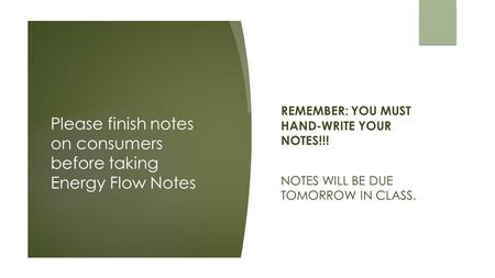 Please finish notes on consumers before taking Energy Flow Notes REMEMBER: YOU MUST HAND-WRITE YOUR NOTES!!! NOTES WILL BE DUE TOMORROW IN CLASS.