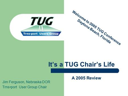 Jim Ferguson, Nebraska DOR Trnsport User Group Chair It's a TUG Chair's Life A 2005 Review Welcome to 2005 TUG Conference Daytona Beach, Florida.