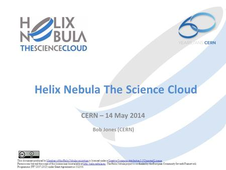 Helix Nebula The Science Cloud CERN – 14 May 2014 Bob Jones (CERN) This document produced by Members of the Helix Nebula consortium is licensed under a.