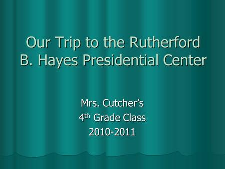 Our Trip to the Rutherford B. Hayes Presidential Center Mrs. Cutcher's 4 th Grade Class 2010-2011.