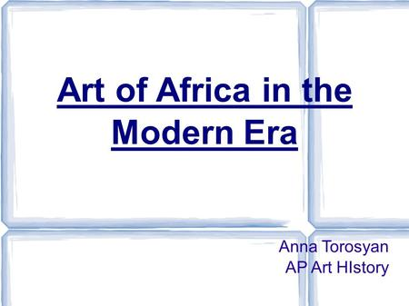 Art of Africa in the Modern Era Anna Torosyan AP Art HIstory.
