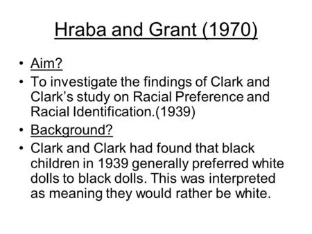 Hraba and Grant (1970) Aim? To investigate the findings of Clark and Clark's study on Racial Preference and Racial Identification.(1939) Background? Clark.