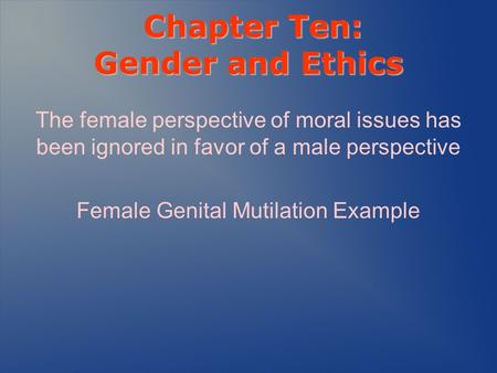 Chapter Ten: Gender and Ethics Chapter Ten: Gender and Ethics The female perspective of moral issues has been ignored in favor of a male perspective Female.