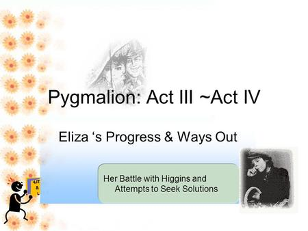 Pygmalion: <strong>Act</strong> III ~<strong>Act</strong> IV Eliza 's Progress & Ways Out Her Battle with Higgins and Attempts to Seek Solutions.