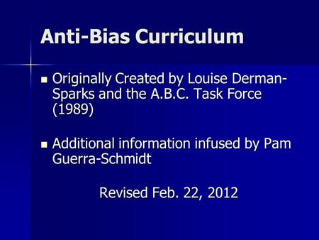 Anti-Bias Curriculum Originally Created by Louise Derman- Sparks and the A.B.C. Task Force (1989) Originally Created by Louise Derman- Sparks and the A.B.C.