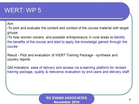 1 WERT: WP 5 RG EVANS ASSOCIATES November 2010 Aim To pilot and evaluate the content and context of the course material with target groups To help women.