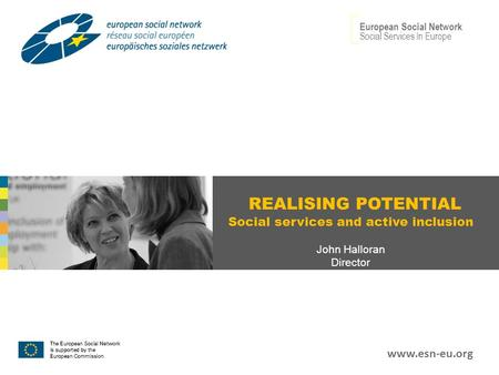 REALISING POTENTIAL Social services and active inclusion John Halloran Director European Social Network Social Services In Europe www.esn-eu.org.