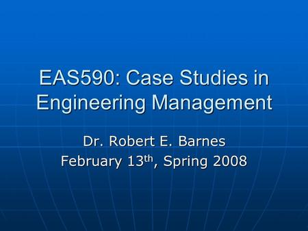 EAS590: Case Studies in Engineering Management Dr. Robert E. Barnes February 13 th, Spring 2008.
